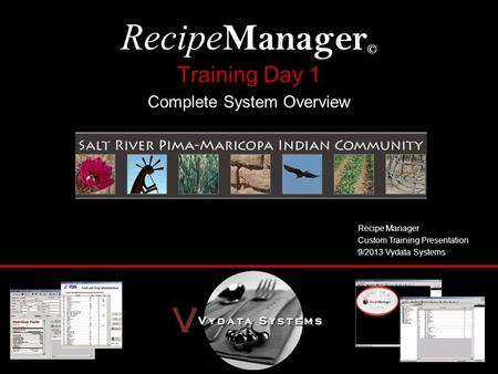 Training Day 1 Complete System Overview Recipe Manager © Recipe Manager Custom Training Presentation 9/2013 Vydata Systems.