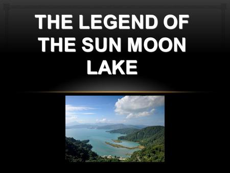 THE LEGEND OF THE SUN MOON LAKE. One day, the sun and the moon dissappeard and the land was covered in darkness. Without the light, plants can't grow,