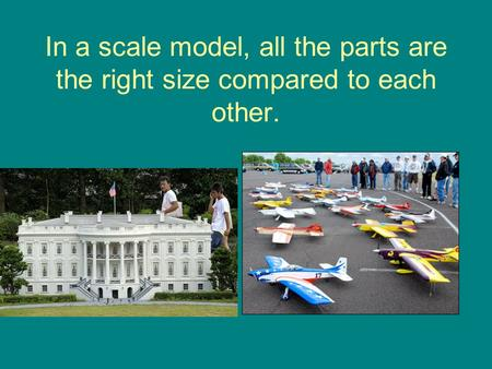 In a scale model, all the parts are the right size compared to each other.