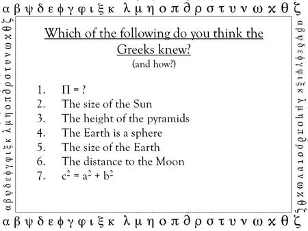 Which of the following do you think the Greeks knew? (and how?) 1. Π = ? 2.The size of the Sun 3.The height of the pyramids 4.The Earth is a sphere 5.The.