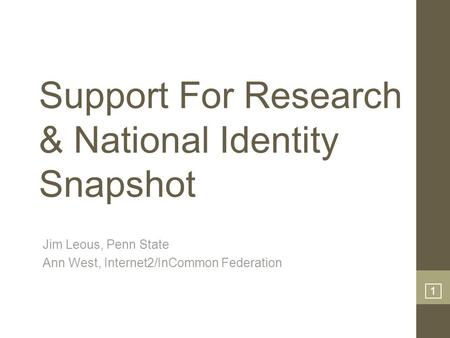 1 Support For Research & National Identity Snapshot Jim Leous, Penn State Ann West, Internet2/InCommon Federation.