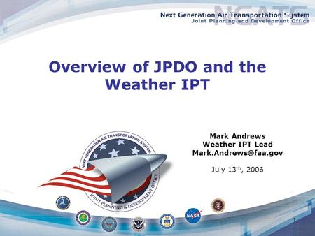 1 Overview of JPDO and the Weather IPT Mark Andrews Weather IPT Lead July 13 th, 2006.