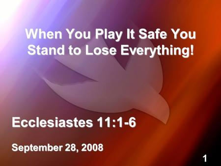 1 When You Play It Safe You Stand to Lose Everything! Ecclesiastes 11:1-6 September 28, 2008.