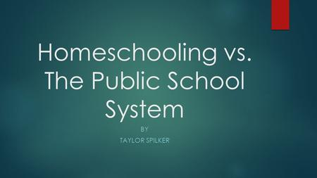 Homeschooling vs. The Public School System BY TAYLOR SPILKER.