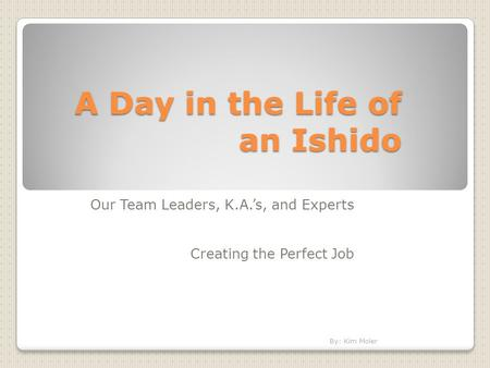 A Day in the Life of an Ishido Our Team Leaders, K.A.'s, and Experts Creating the Perfect Job By: Kim Moler.