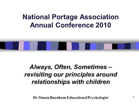 1 National Portage Association Annual Conference 2010 Always, Often, Sometimes – revisiting our principles around relationships with children Dr Simon.