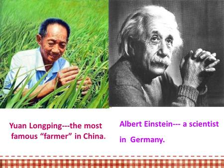 "Albert Einstein--- a scientist in Germany. Yuan Longping---the most famous ""farmer"" in China."