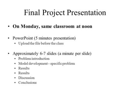 Final Project Presentation On Monday, same classroom at noon PowerPoint (5 minutes presentation) Upload the file before the class Approximately 6-7 slides.