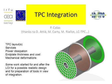 TPC Integration P. Colas (thanks to D. Attié, M. Carty, M. Riallot, LC-TPC…) TPC layout(s) Services Power dissipation Endplate thickness and cost Mechanical.