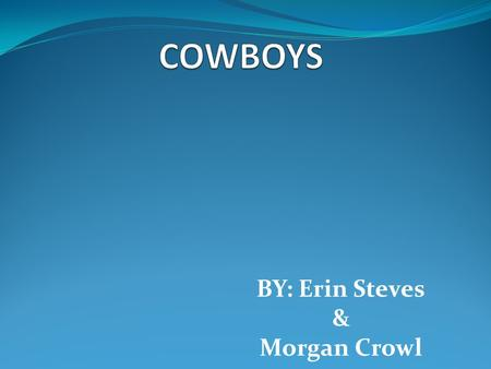 BY: Erin Steves & Morgan Crowl &. American Cowboys On Columbus' second voyage in 1493 he brought horses and cattle to the land that had no horses or cattle.