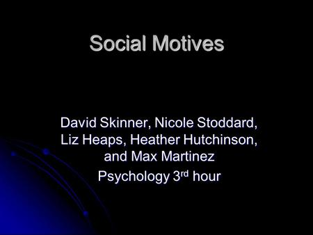 Social Motives David Skinner, Nicole Stoddard, Liz Heaps, Heather Hutchinson, and Max Martinez Psychology 3 rd hour.