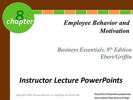8 chapter Business Essentials, 8 th Edition Ebert/Griffin Employee Behavior and Motivation Instructor Lecture PowerPoints PowerPoint Presentation prepared.