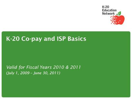 K-20 Co-pay and ISP Basics Valid for Fiscal Years 2010 & 2011 (July 1, 2009 – June 30, 2011)