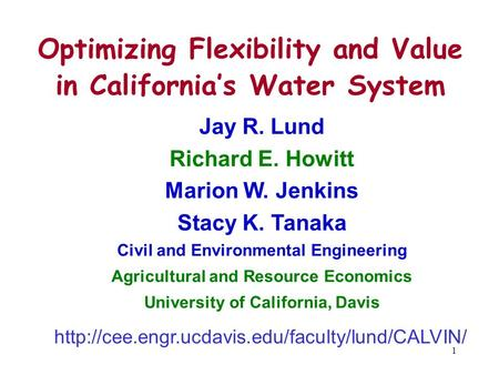 1 Optimizing Flexibility and Value in California's <strong>Water</strong> System Jay R. Lund Richard E. Howitt Marion W. Jenkins Stacy K. Tanaka Civil and Environmental.