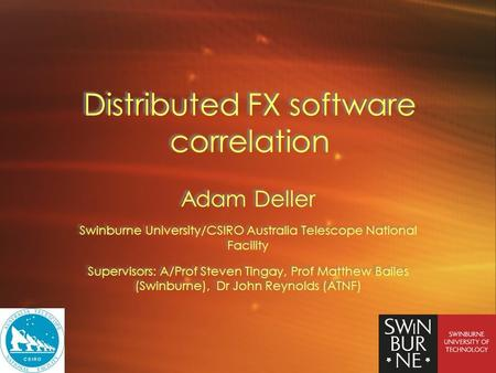 Distributed FX software correlation Adam Deller Swinburne University/CSIRO Australia Telescope National Facility Supervisors: A/Prof Steven Tingay, Prof.