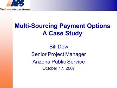 Multi-Sourcing Payment Options A Case Study Bill Dow Senior Project Manager Arizona Public Service October 17, 2007.