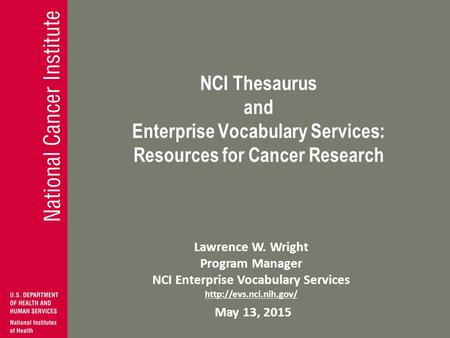 NCI Thesaurus and Enterprise Vocabulary Services: Resources for Cancer Research Lawrence W. Wright Program Manager NCI Enterprise Vocabulary Services