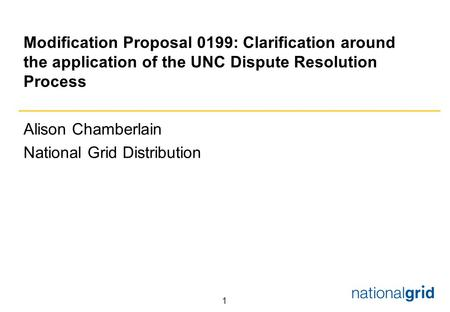 1 Modification Proposal 0199: Clarification around the application of the UNC Dispute Resolution Process Alison Chamberlain National Grid Distribution.