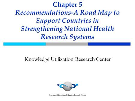 Copyright: Knowledge Utilization Research Center Chapter 5 Recommendations-A Road Map to Support Countries in Strengthening National Health Research Systems.