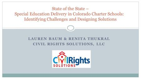 LAUREN BAUM & RENITA THUKRAL CIVIL RIGHTS SOLUTIONS, LLC State of the State – Special Education Delivery in Colorado Charter Schools: Identifying Challenges.