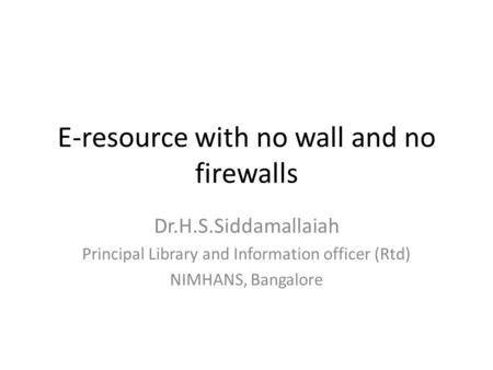 E-resource with no wall and no firewalls Dr.H.S.Siddamallaiah Principal Library and Information officer (Rtd) NIMHANS, Bangalore.