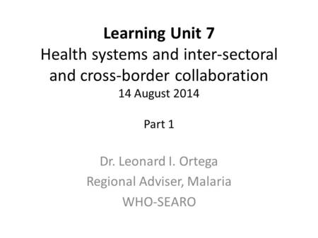 Learning Unit 7 Health systems and inter-sectoral and cross-border collaboration 14 August 2014 Part 1 Dr. Leonard I. Ortega Regional Adviser, Malaria.
