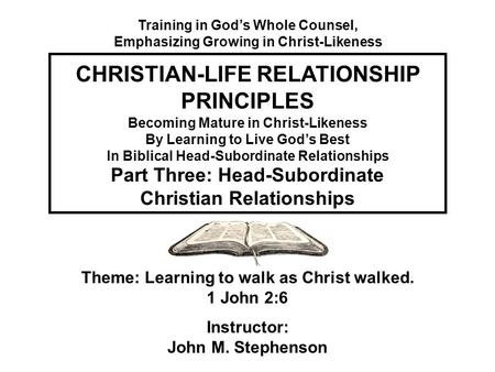 Becoming Mature in Christ-Likeness By Learning to Live God's Best In Biblical Head-Subordinate Relationships Theme: Learning to walk as Christ walked.