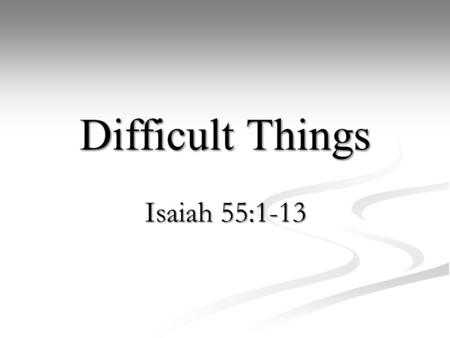 6/3/2012 am Difficult Things Isaiah 55:1-13 Richard Lidh.