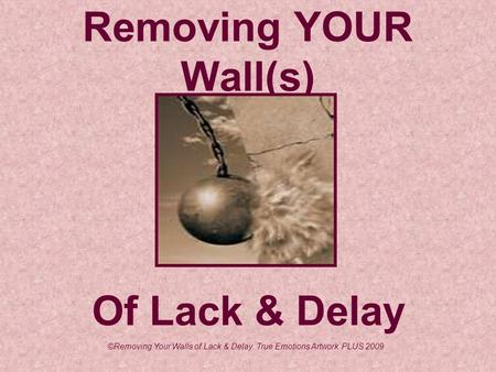 Removing YOUR Wall(s) Of Lack & Delay ©Removing Your Walls of Lack & Delay. True Emotions Artwork PLUS 2009.