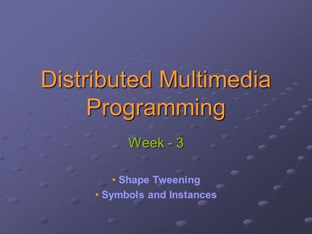 Distributed Multimedia Programming Week - 3 Shape Tweening Symbols and Instances.