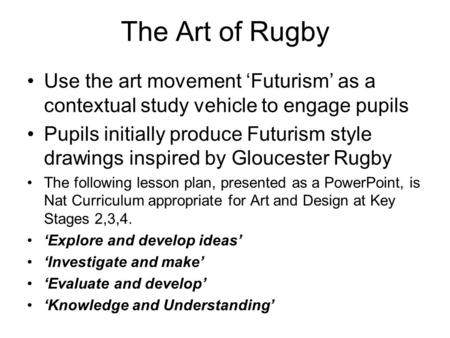 The Art of Rugby Use the art movement 'Futurism' as a contextual study vehicle to engage pupils Pupils initially produce Futurism style drawings inspired.