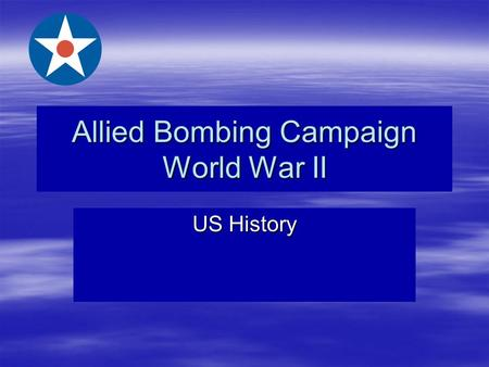 Allied Bombing Campaign World War II US History. The Importance of Bombing Germany  Crippled their ability to produce things they needed to fight a war.