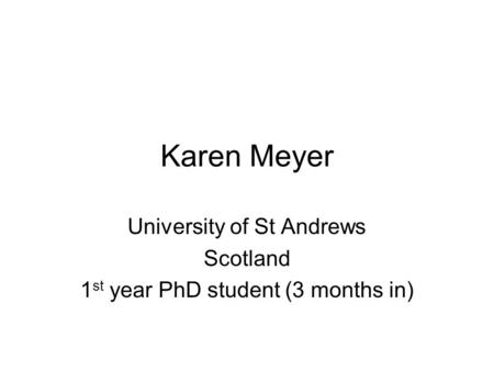 Karen Meyer University of St Andrews Scotland 1 st year PhD student (3 months in)