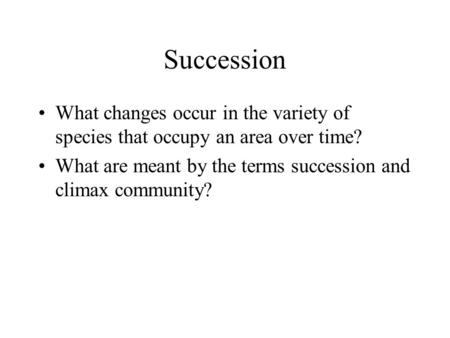 Succession What changes occur in the variety of species that occupy an area over time? What are meant by the terms succession and climax community?