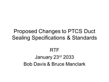 Proposed Changes to PTCS Duct Sealing Specifications & Standards RTF January 23 rd 2033 Bob Davis & Bruce Manclark.