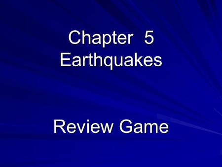 Chapter 5 Earthquakes Review Game. Rules Coin toss for 1 st question Team will answer the question, random selection Correct answer gets the team a point.