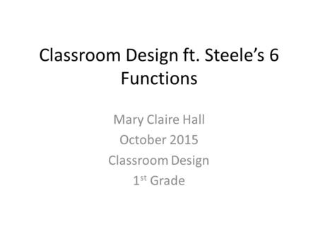 Classroom Design ft. Steele's 6 Functions Mary Claire Hall October 2015 Classroom Design 1 st Grade.
