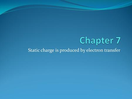 Static charge is produced by electron transfer. Electricity: Two Types Static Electricity: (or static charge) refers to electric charges that can be collected.
