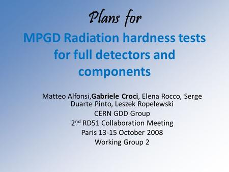 Plans for MPGD Radiation hardness tests for full detectors and components Matteo Alfonsi,Gabriele Croci, Elena Rocco, Serge Duarte Pinto, Leszek Ropelewski.