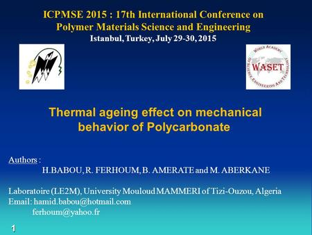1 ICPMSE 2015 : 17th International Conference on Polymer Materials Science and Engineering Istanbul, Turkey, July 29-30, 2015 Authors : H.BABOU, R. FERHOUM,