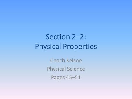 Section 2–2: Physical Properties Coach Kelsoe Physical Science Pages 45–51.