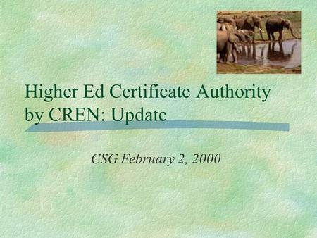 Higher Ed Certificate Authority by CREN: Update CSG February 2, 2000.