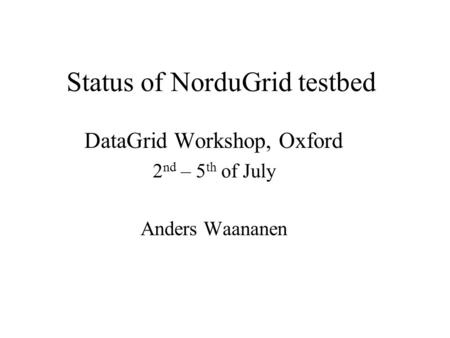 Status of NorduGrid testbed DataGrid Workshop, Oxford 2 nd – 5 th of July Anders Waananen.