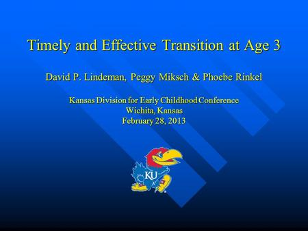 Timely and Effective Transition at Age 3 David P. Lindeman, Peggy Miksch & Phoebe Rinkel Kansas Division for Early Childhood Conference Wichita, Kansas.