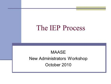 The IEP Process MAASE New Administrators Workshop October 2010.