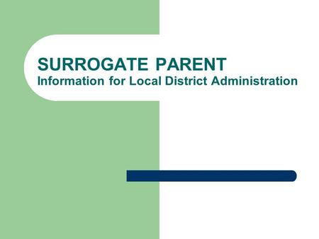 SURROGATE PARENT Information for Local District Administration.