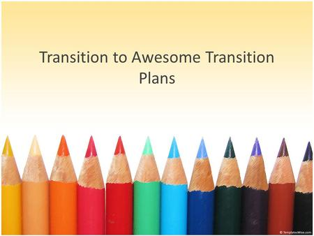 Transition to Awesome Transition Plans. Where we begin… Audit: Unmeasurable transition goals Few transition plans Almost no transition assessments Poorly.
