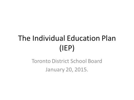 The Individual Education Plan (IEP) Toronto District School Board January 20, 2015.