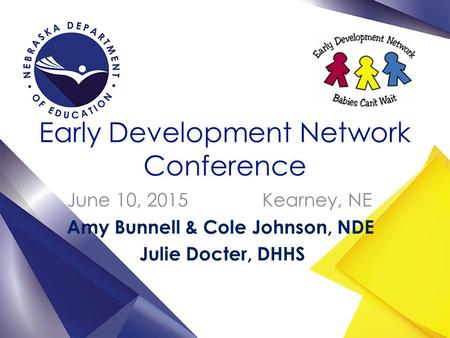 Early Development Network Conference June 10, 2015 Kearney, NE Amy Bunnell & Cole Johnson, NDE Julie Docter, DHHS.