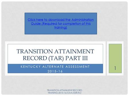 KENTUCKY ALTERNATE ASSESSMENT 2015-16 TRANSITION ATTAINMENT RECORD (TAR) PART III Click here to download the Administration Guide (Required for completion.